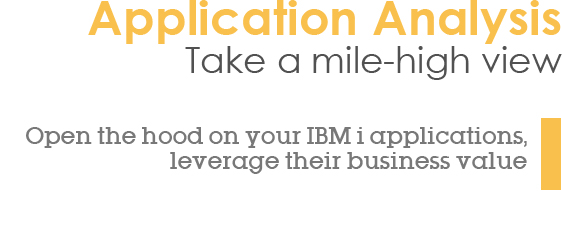 Application Analysis - Take a mile-high view - Open the hood on your IBM i applications, leverage their business value
