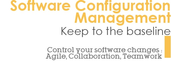 Software Configuration Management - Keep to the baseline - Control your software changes : Agile, Collaboration, Teamwork